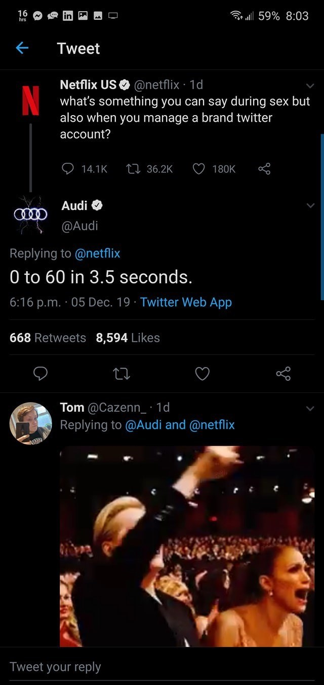 Text - 16 hrs ull 59% 8:03 Tweet Netflix USO @netflix · 1d what's something you can say during sex but also when you manage a brand twitter account? 27 36.2K 14.1K 180K Audi O @Audi Replying to @netflix 0 to 60 in 3.5 seconds. 6:16 p.m. · 05 Dec. 19 · Twitter Web App 668 Retweets 8,594 Likes Tom @Cazenn_· 1d Replying to @Audi and @netflix Tweet your reply