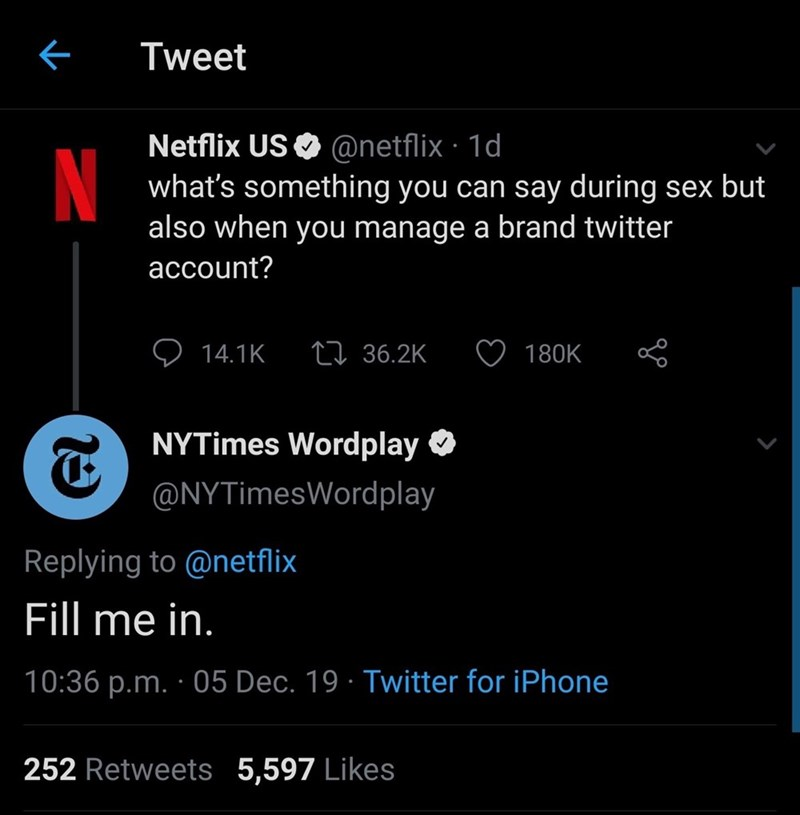 Text - Tweet Netflix US O @netflix · 1d what's something you can say during sex but also when you manage a brand twitter N account? 27 36.2K 14.1K 180K NYTimes Wordplay O @NYTimesWordplay Replying to @netflix Fill me in. 10:36 p.m. · 05 Dec. 19 · Twitter for iPhone 252 Retweets 5,597 Likes