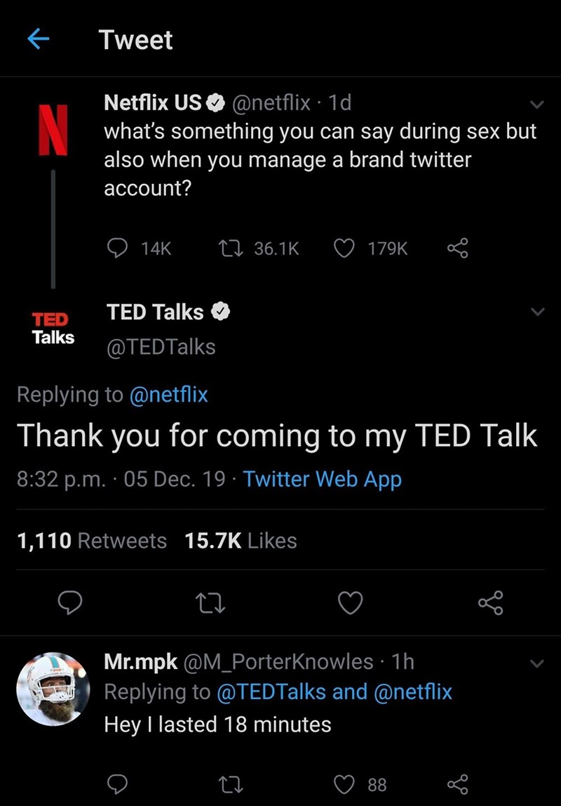 Text - Tweet Netflix US O @netflix · 1d what's something you can say during sex but also when you manage a brand twitter account? 27 36.1K 14K 179K TED Talks TED Talks @TEDTalks Replying to @netflix Thank you for coming to my TED Talk 8:32 p.m. · 05 Dec. 19 · Twitter Web App 1,110 Retweets 15.7K Likes Mr.mpk @M_PorterKnowles · 1h Replying to @TEDTalks and @netflix Hey I lasted 18 minutes 88