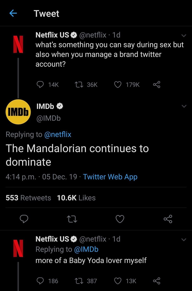 Text - Tweet Netflix US O @netflix · 1d what's something you can say during sex but also when you manage a brand twitter account? 27 36K 14K 179K IMDB IMDB @IMDB Replying to @netflix The Mandalorian continues to dominate 4:14 p.m. · 05 Dec. 19 · Twitter Web App 553 Retweets 10.6K Likes Netflix US O @netflix · 1d Replying to @IMD6 more of a Baby Yoda lover myself N 27 387 186 13K