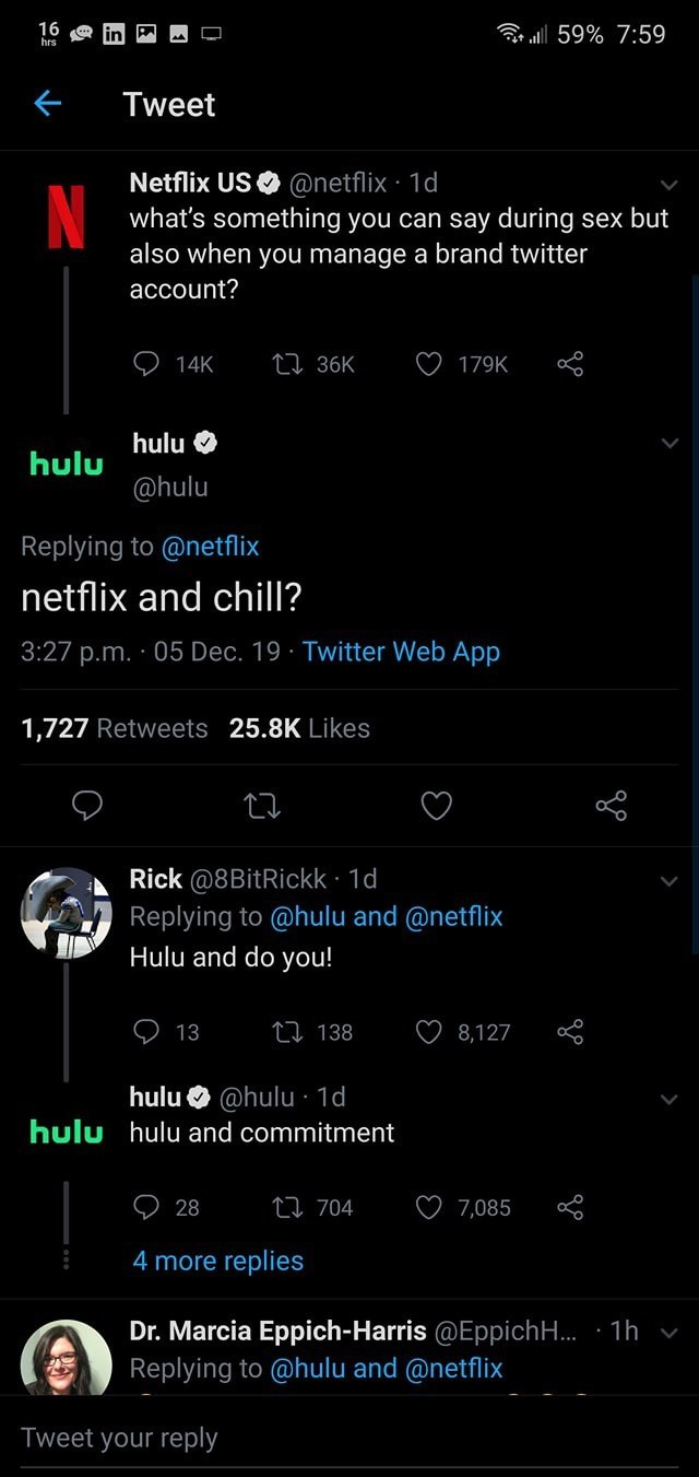 Text - r ll 59% 16 a hrs 7:59 Tweet Netflix US O @netflix · 1d what's something you can say during sex but also when you manage a brand twitter account? 27 36K 14K 179K hulu O hulu @hulu Replying to @netflix netflix and chill? 3:27 p.m. · 05 Dec. 19 · Twitter Web App 1,727 Retweets 25.8K Likes Rick @8BitRickk · 1d Replying to @hulu and @netflix Hulu and do you! 27 138 13 8,127 hulu O @hulu · 1d hulu hulu and commitment 27 704 28 7,085 4 more replies Dr. Marcia Eppich-Harris @Eppich. · 1h v Reply