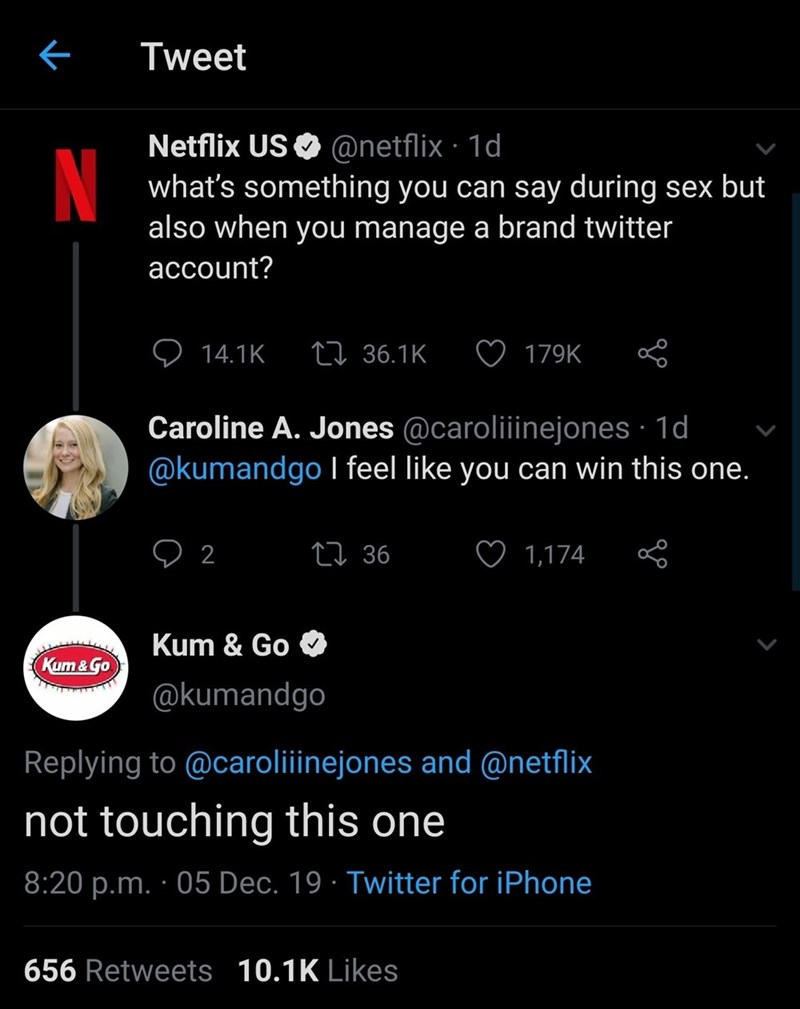 Text - Tweet Netflix US O @netflix · 1d what's something you can say during sex but also when you manage a brand twitter N account? 27 36.1K 14.1K 179K Caroline A. Jones @caroliiinejones · 1d @kumandgo I feel like you can win this one. 27 36 2 1,174 Kum & Go Kum & Go @kumandgo Replying to @caroliiinejones and @netflix not touching this one 8:20 p.m. · 05 Dec. 19 · Twitter for iPhone 656 Retweets 10.1K Likes