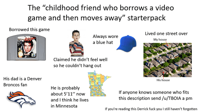 "Text - The ""childhood friend who borrows a video game and then moves away"" starterpack Borrowed this game Lived one street over Always wore a blue hat My house Claimed he didn't feel well so he couldn't hang out His dad is a Denver His house Broncos fan He is probably If anyone knows someone who fits this description send /u/TBOIA a pm about 5'11"" now and I think he lives in Minnesota If you're reading this Derrick fuck you I still haven't forgotten"