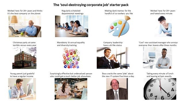 "The 'soul-destroying corporate job' starter pack Regularly scheduled departmental meetings Making dank memes for the handful of co-workers you like Worked here for 20+ years Worked here for 20+ years and thinks it's the best company on the planet and hated every minute ""Cool new assistant manager who annoys everyone then leaves after three months Christmas party at same terible venue every year Mandatory bi-annual aquality and diversity training Company leadership have cult-like status Boss crac"