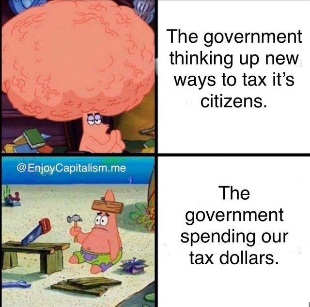 Cartoon - The government thinking up new ways to tax it's citizens. @EnjoyCapitalism.me The government spending our tax dollars.