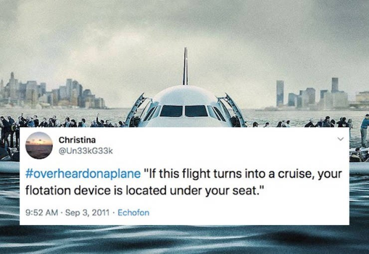 "Air travel - Christina @Un33kG33k #overheardonaplane ""If this flight turns into a cruise, your flotation device is located under your seat."" 9:52 AM - Sep 3, 2011 Echofon"