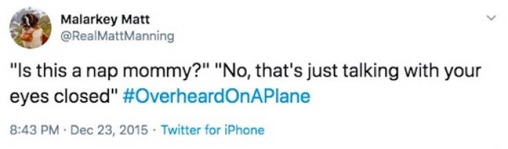 "Text - Malarkey Matt @RealMattManning ""Is this a nap mommy?"" ""No, that's just talking with your eyes closed"" #OverheardOnAPlane 8:43 PM Dec 23, 2015 · Twitter for iPhone"