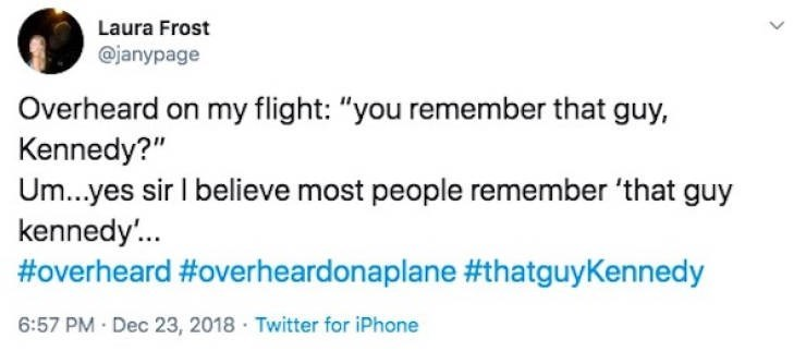 "Text - Laura Frost @janypage Overheard on my flight: ""you remember that guy, Kennedy?"" Um...yes sir I believe most people remember 'that guy kennedy'.. #overheard #overheardonaplane #thatguyKennedy 6:57 PM Dec 23, 2018 · Twitter for iPhone"