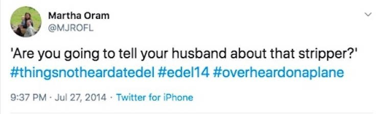 Text - Martha Oram @MJROFL 'Are you going to tell your husband about that stripper?' #thingsnotheardatedel #edel14 #overheardonaplane 9:37 PM Jul 27, 2014 Twitter for iPhone