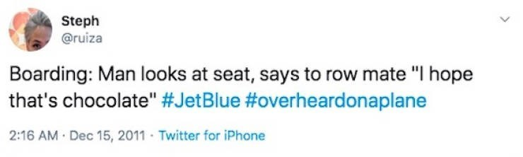 "Text - Steph @ruiza Boarding: Man looks at seat, says to row mate ""I hope that's chocolate"" #JetBlue #overheardonaplane 2:16 AM · Dec 15, 2011 Twitter for iPhone"