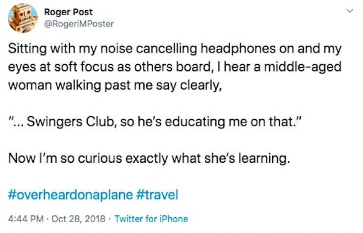 "Text - Roger Post @RogeriMPoster Sitting with my noise cancelling headphones on and my eyes at soft focus as others board, I hear a middle-aged woman walking past me say clearly, ""... Swingers Club, so he's educating me on that."" Now l'm so curious exactly what she's learning. #overheardonaplane #travel 4:44 PM · Oct 28, 2018 · Twitter for iPhone"