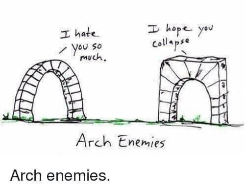 Arch - I hope you collapse I hate SO you much. Arch Enemies Arch enemies.