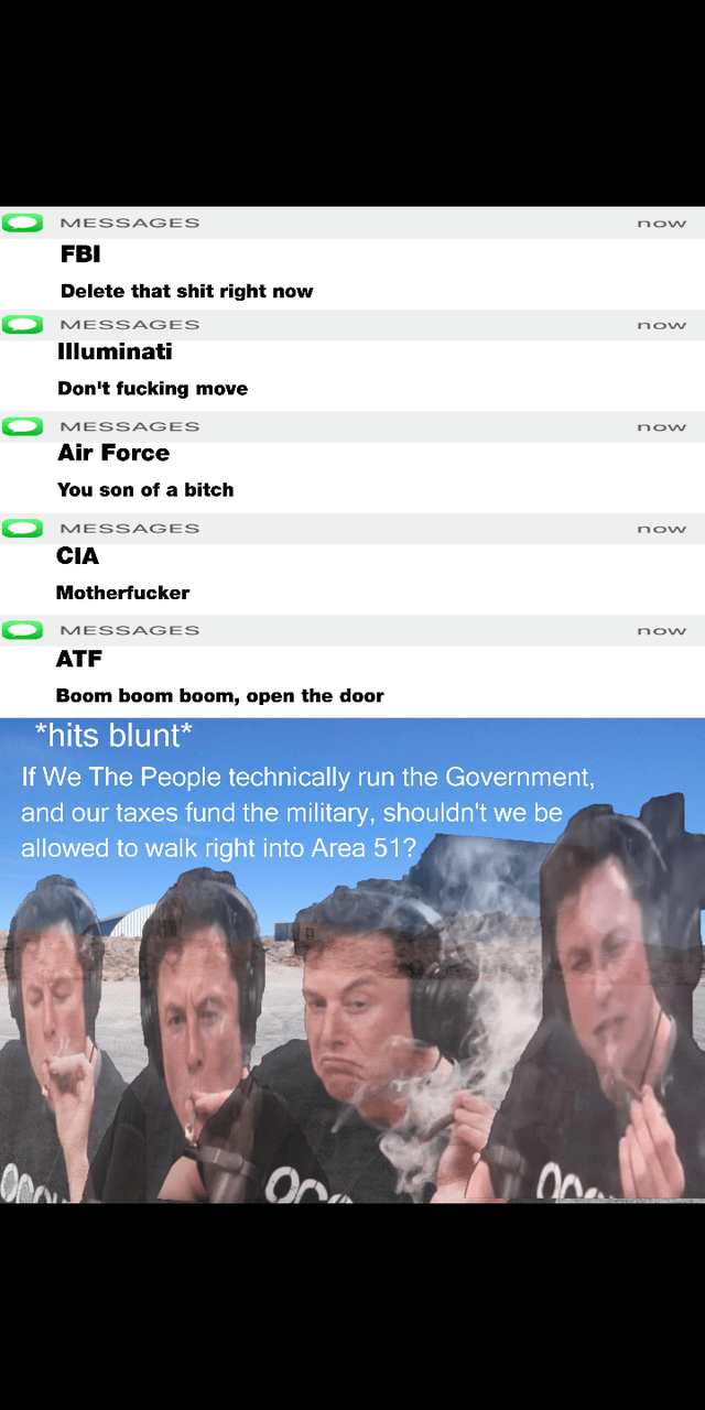Text - MESSA GES now FBI Delete that shit right now MESSAGES Illuminati Don't fucking move MESSA GES now Air Force You son of a bitch MESSAGES now CIA Motherfucker MESSA GES now ATF Boom boom boom, open the door *hits blunt* If We The People technically run the Government, and our taxes fund the military, shouldn't we be allowed to walk right into Area 51?
