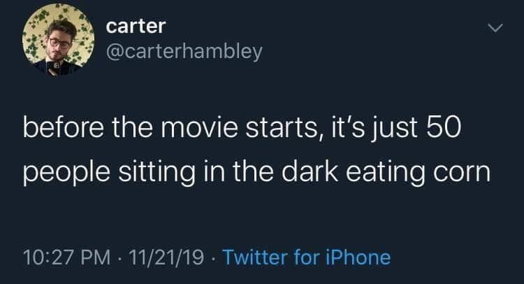 Text - carter @carterhambley before the movie starts, it's just 50 people sitting in the dark eating corn 10:27 PM - 11/21/19 · Twitter for iPhone