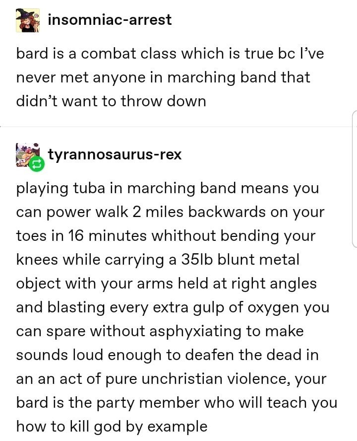 Text - insomniac-arrest bard is a combat class which is true bc l've never met anyone in marching band that didn't want to throw down tyrannosaurus-rex playing tuba in marching band means you can power walk 2 miles backwards on your toes in 16 minutes whithout bending your knees while carrying a 35lb blunt metal object with your arms held at right angles and blasting every extra gulp of oxygen you can spare without asphyxiating to make sounds loud enough to deafen the dead in an an act of pure u