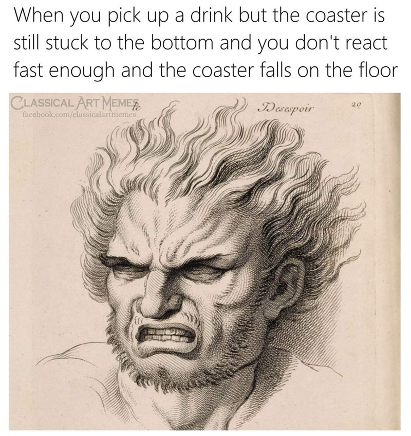 Drawing - When you pick up a drink but the coaster is still stuck to the bottom and you don't react fast enough and the coaster falls on the floor CLASSICAL ART MEMES facebook.com/classicalartmemes IDesespoir 20