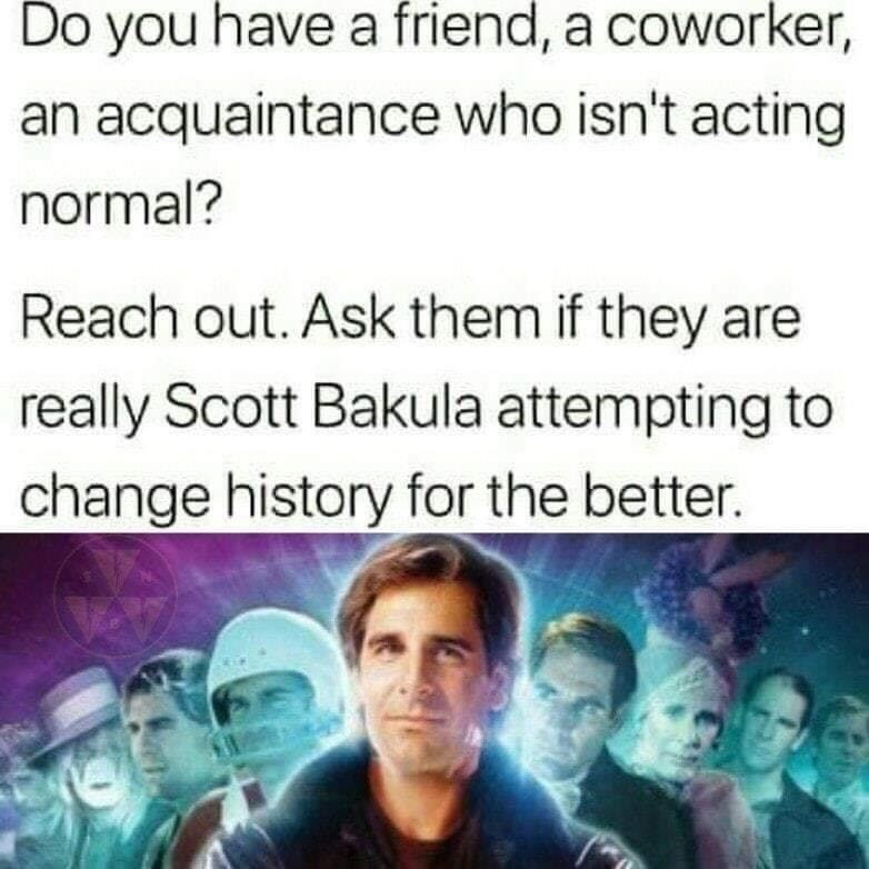 Text - Do you have a friend, a coworker, an acquaintance who isn't acting normal? Reach out. Ask them if they are really Scott Bakula attempting to change history for the better.