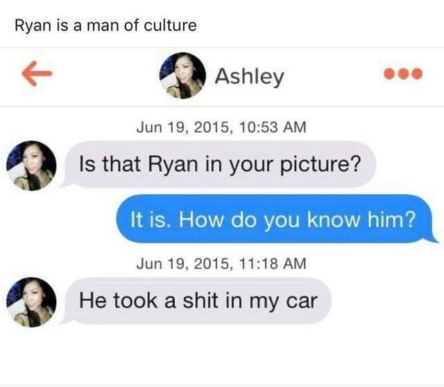 Text - Ryan is a man of culture Ashley Jun 19, 2015, 10:53 AM Is that Ryan in your picture? It is. How do you know him? Jun 19, 2015, 11:18 AM He took a shit in my car