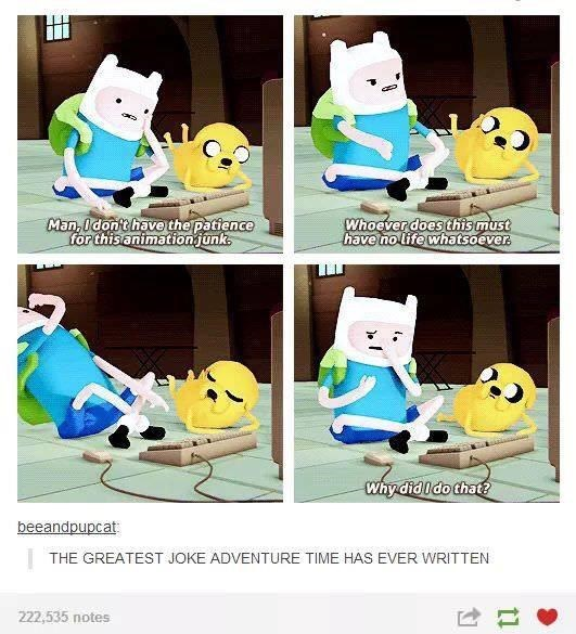 Cartoon - Man, I don't have the patience for this animation junk. Whoever does this must have no life whatsoever. Why did Ido that? beeandpupcat THE GREATEST JOKE ADVENTURE TIME HAS EVER WRITTEN 222,535 notes