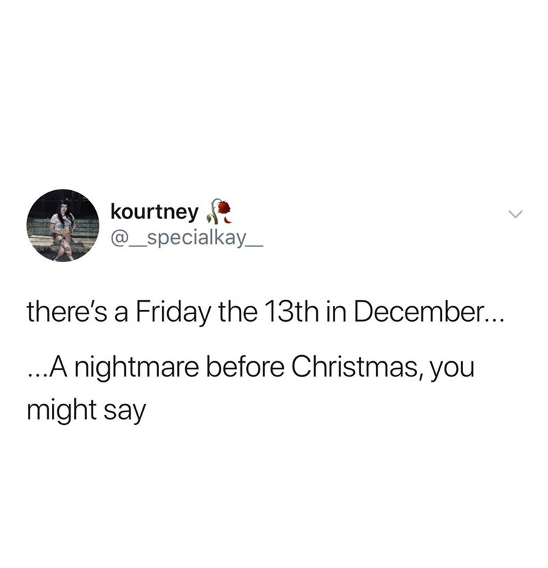 Text - kourtney @_specialkay_ there's a Friday the 13th in December... ...A nightmare before Christmas, you might say