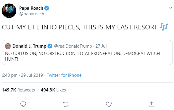 Text - Papa Roach @paparoach CUT MY LIFE INTO PIECES, THIS IS MY LAST RESORT J Donald J. Trump @realDonaldTrump - 27 Jul NO COLLUSION, NO OBSTRUCTION, TOTAL EXONERATION. DEMOCRAT WITCH HUNT! 6:40 pm · 29 Jul 2019 · Twitter for iPhone 149.7K Retweets 494.3K Likes