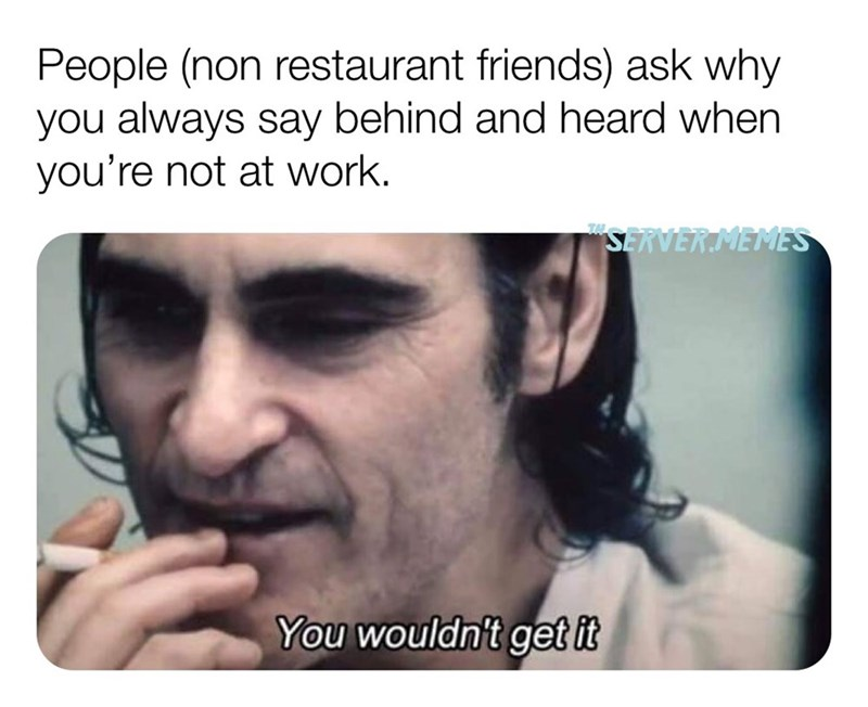 "Face - People (non restaurant friends) ask why you always say behind and heard when you're not at work. ""SERVERMEMES You wouldn't get it"