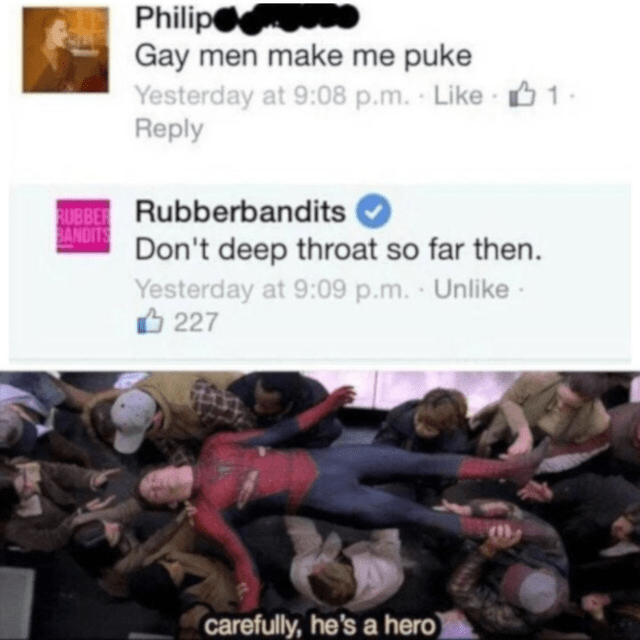 Text - Philip Gay men make me puke Yesterday at 9:08 p.m. Like 1- Reply UBBER Rubberbandits BANDITS Don't deep throat so far then. Yesterday at 9:09 p.m. O 227 Unlike carefully, he's a hero)