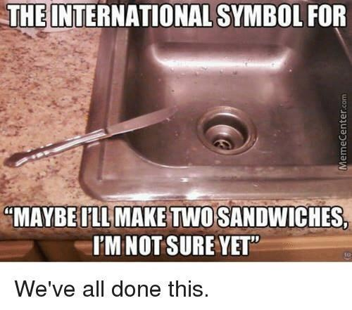 "Sink - THE INTERNATIONAL SYMBOL FOR ""MAYBE I'LL MAKE TWO SANDWICHES, I'M NOT SURE YET"" to We've all done this. MemeCenter.com"