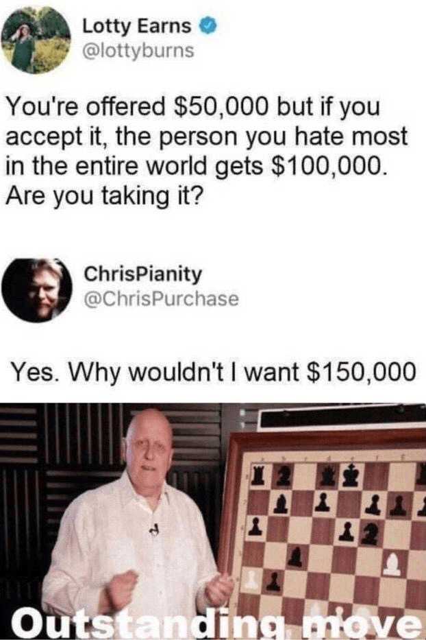 Games - Lotty Earns @lottyburns You're offered $50,000 but if you accept it, the person you hate most in the entire world gets $100,000. Are you taking it? ChrisPianity @ChrisPurchase Yes. Why wouldn't I want $150,000 Outstanding move