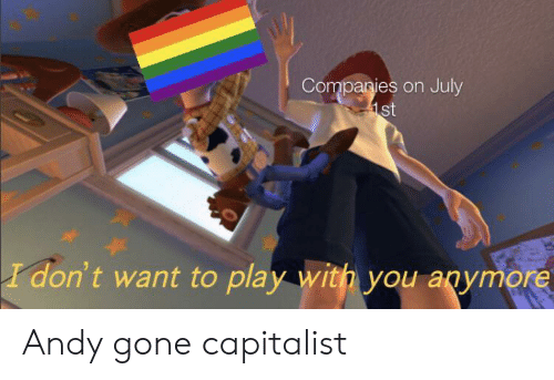Text - Companies on July 1st I don't want to play with you anymore Andy gone capitalist
