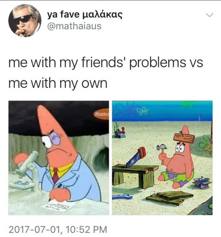 Cartoon - ya fave μαλάκας @mathaiaus me with my friends' problems vs me with my own 2017-07-01, 10:52 PM
