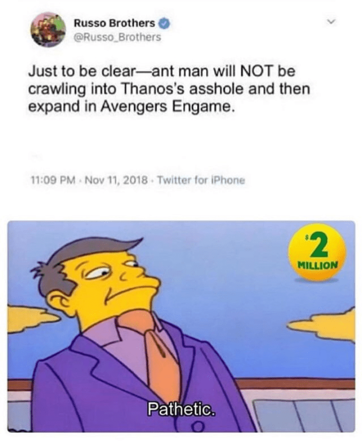 Text - Russo Brothers @Russo Brothers Just to be clear-ant man will NOT be crawling into Thanos's asshole and then expand in Avengers Engame. 11:09 PM Nov 11, 2018 Twitter for iPhone '2 MILLION Pathetic.