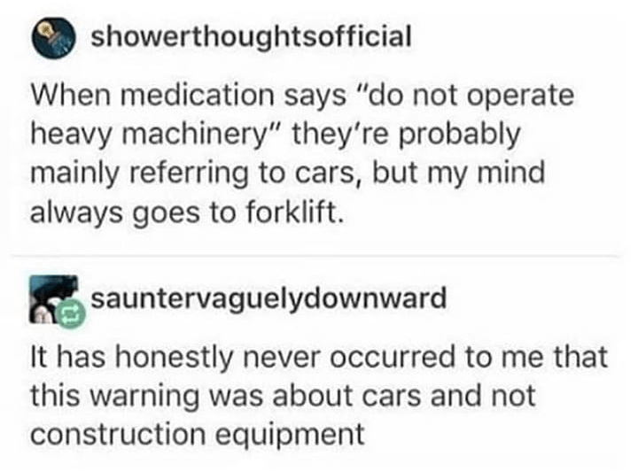 """Text - showerthoughtsofficial When medication says """"do not operate heavy machinery"""" they're probably mainly referring to cars, but my mind always goes to forklift. sauntervaguelydownward It has honestly never occurred to me that this warning was about cars and not construction equipment"""