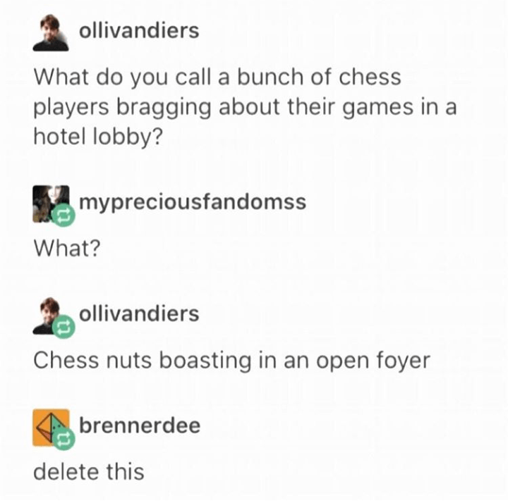Text - ollivandiers What do you call a bunch of chess players bragging about their games in a hotel lobby? mypreciousfandomss What? ollivandiers Chess nuts boasting in an open foyer brennerdee delete this