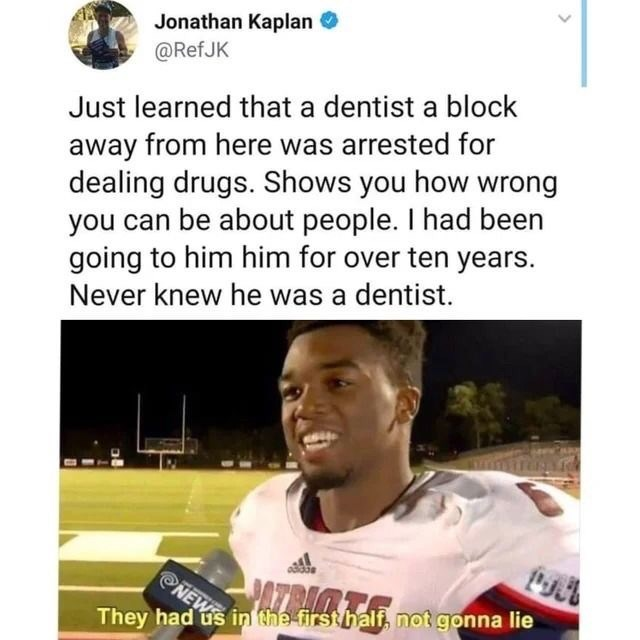 Text - Jonathan Kaplan @RefJK Just learned that a dentist a block away from here was arrested for dealing drugs. Shows you how wrong you can be about people. I had been going to him him for over ten years. Never knew he was a dentist. NEWE in the first half, not gonna lie They had