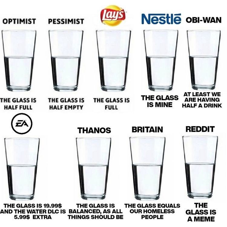 Drinkware - Lays Nestle OBI-WAN OPTIMIST PESSIMIST AT LEAST WE THE GLASS ARE HAVING IS MINE THE GLASS IS THE GLASS IS THE GLASS IS HALF A DRINK HALF EMPTY HALF FULL FULL EA REDDIT BRITAIN THANOS THE GLASS IS A MEME THE GLASS IS 19.99$ AND THE WATER DLC IS BALANCED, AS ALL 5.99$ EXTRA THE GLASS IS THE GLASS EQUALS OUR HOMELESS PEOPLE THINGS SHOULD BE