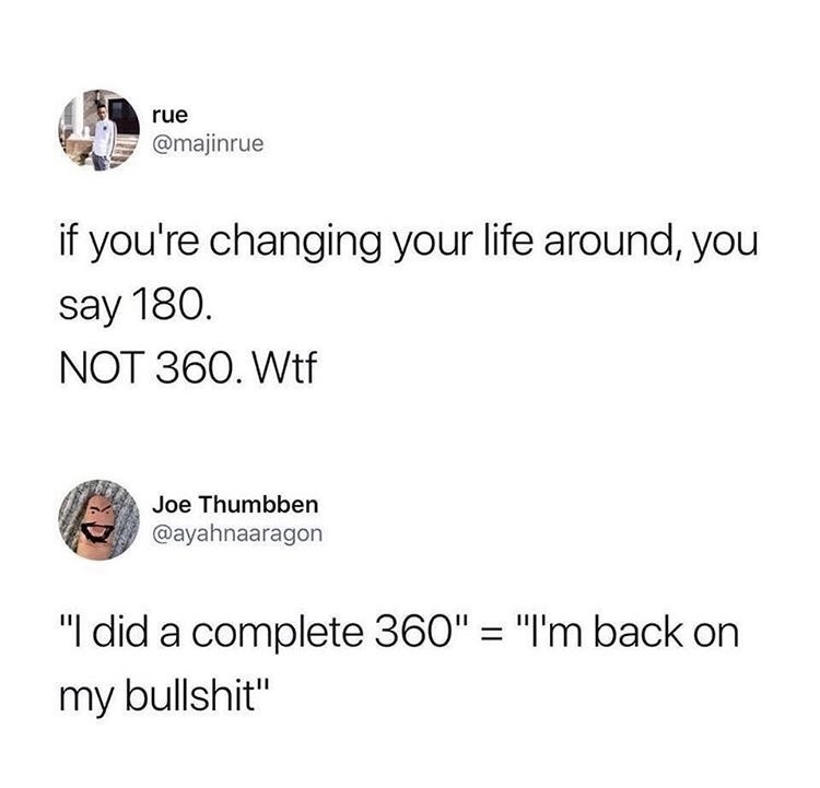 """Text - rue @majinrue if you're changing your life around, you say 180. NOT 360. Wtf Joe Thumbben @ayahnaaragon """"I did a complete 360"""" = """"I'm back on my bullshit"""""""