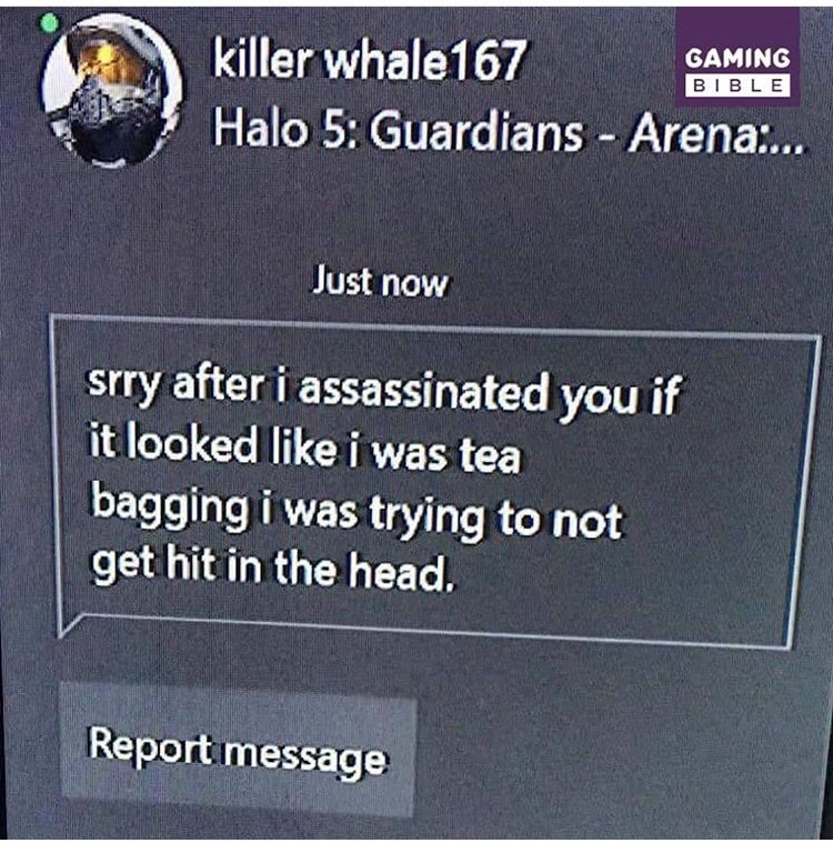 Text - GAMING BIBLE killer whale167 Halo 5: Guardians - Arena.. Just now srry after i assassinated you if it looked like i was tea bagging i was trying to not get hit in the head. Report message