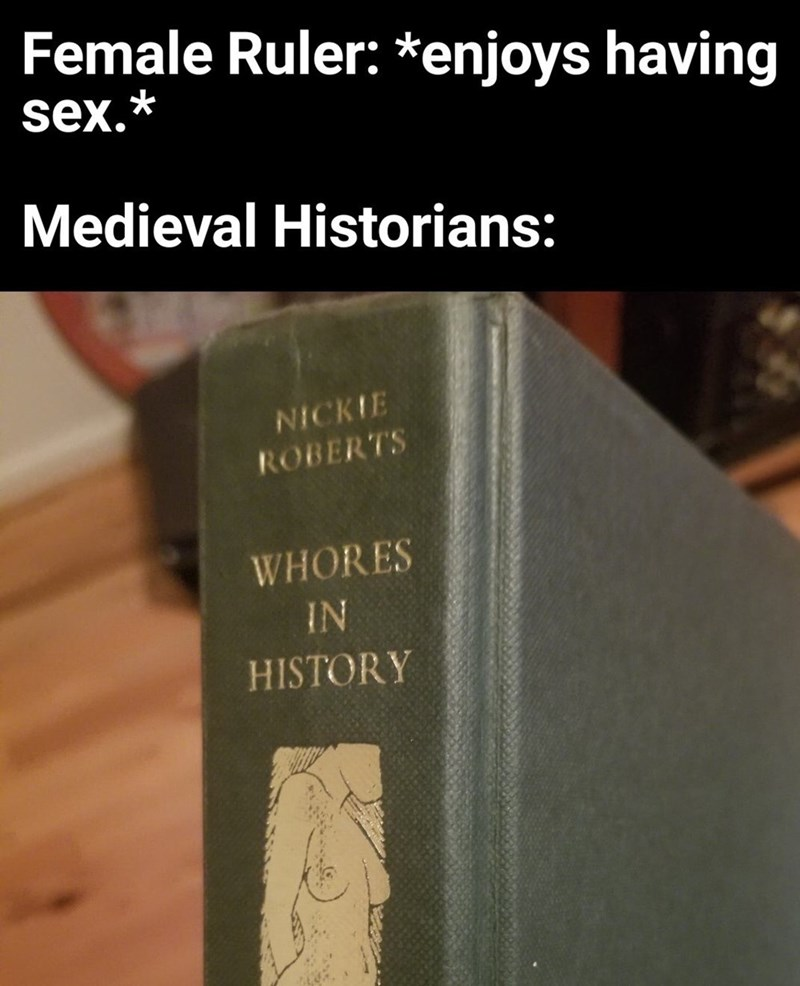 Text - Female Ruler: *enjoys having sex.* Medieval Historians: NICKIE ROBERTS WHORES IN HISTORY