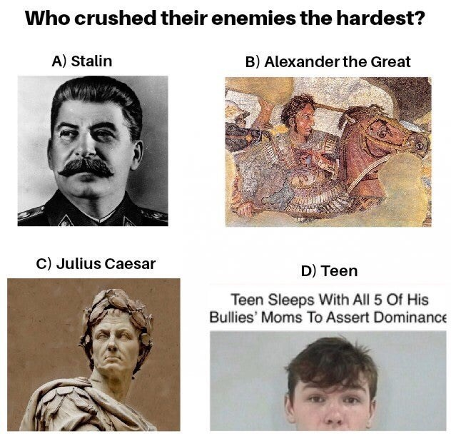 Face - Who crushed their enemies the hardest? A) Stalin B) Alexander the Great C) Julius Caesar D) Teen Teen Sleeps With All 5 Of His Bullies' Moms To Assert Dominance