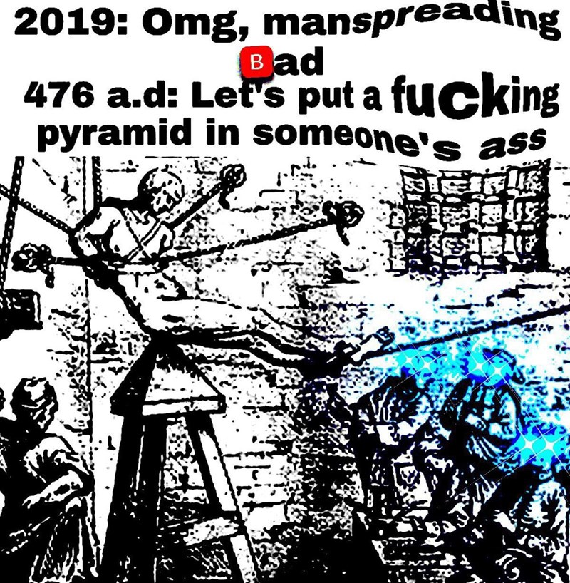 Font - 2019: Omg, manspreading Bad 476 a.d: Let's put a fucking pyramid in someone's ass