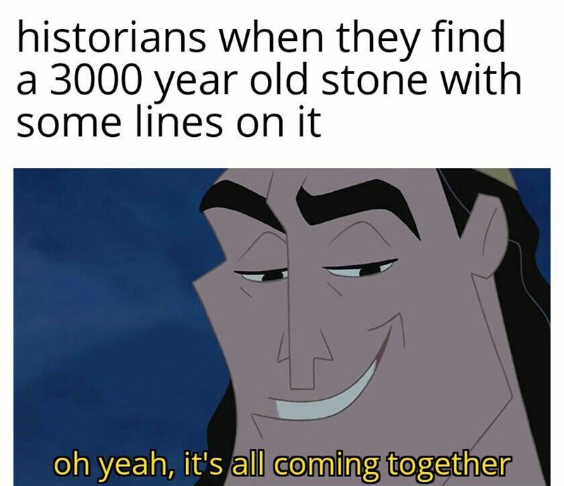 Face - historians when they find a 3000 year old stone with some lines on it oh yeah, it's all coming together