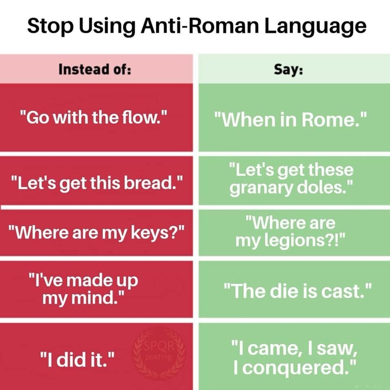 """Text - Stop Using Anti-Roman Language Instead of: Say: """"Go with the flow."""" """"When in Rome."""" II """"Let's get these granary doles."""" """"Let's get this bread."""" """"Where are """"Where are my keys?"""" my legions?!"""" """"I've made up my mind."""" """"The die is cast."""" VSPORY posting """"I came, I saw, Iconquered."""" """"I did it."""""""