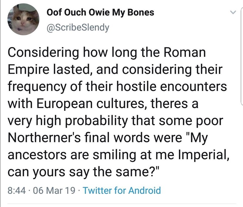 """Text - Oof Ouch Owie My Bones @ScribeSlendy Considering how long the Roman Empire lasted, and considering their frequency of their hostile encounters with European cultures, theres a very high probability that some poor Northerner's final words were """"My ancestors are smiling at me Imperial, can yours say the same?"""" 8:44 · 06 Mar 19 · Twitter for Android"""