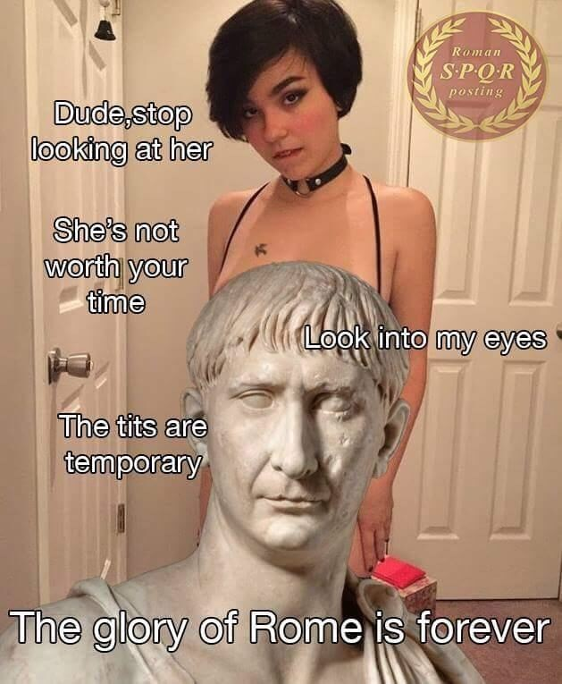 Hair - Roman SPQR posting Dude,stop looking at her She's not worth your time Look into my eyes The tits are temporary The glory of Rome is forever