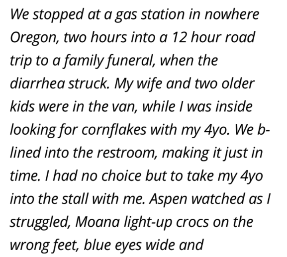 Text - We stopped at a gas station in nowhere Oregon, two hours into a 12 hour road trip to a family funeral, when the diarrhea struck. My wife and two older kids were in the van, while was inside looking for cornflakes with my 4yo. We b- lined into the restroom, making it just in time. I had no choice but to take my 4yo into the stall with me. Aspen watched as I struggled, Moana light-up crocs on the wrong feet, blue eyes wide and
