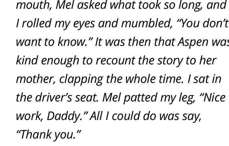 """Text - mouth, Mel asked what took so long, and Trolled my eyes and mumbled, """"You don't want to know."""" It was then that Aspen was kind enough to recount the story to her mother, clapping the whole time. I sat in the driver's seat. Mel patted my leg, """"Nice work, Daddy."""" All I could do was say, """"Thank you."""""""