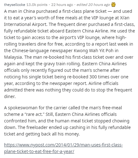 Text - Text - theysellcoke 13.0k points · 22 hours ago · edited 20 hours ago A man in China purchased a first-class plane ticket – and used it to eat a year's worth of free meals at the VIP lounge at Xi'an International Airport. The frequent diner purchased a first-class, fully refundable ticket aboard Eastern China Airline. He used the ticket to gain access to the airport's VIP lounge, where high- rolling travelers dine for free, according to a report last week in the Chinese-language newspaper