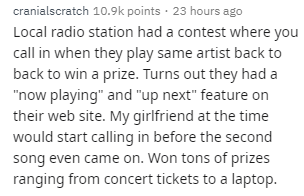 """Text - Text - cranialscratch 10.9k points · 23 hours ago Local radio station had a contest where you call in when they play same artist back to back to win a prize. Turns out they had a """"now playing"""" and """"up next"""" feature on their web site. My girlfriend at the time would start calling in before the second song even came on. Won tons of prizes ranging from concert tickets to a laptop."""