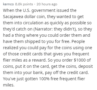 Text - Text - kernco 8.8k points · 20 hours ago When the U.S. government issued the Sacajawea dollar coin, they wanted to get them into circulation as quickly as possible so they'd catch on (Narrator: they didn't), so they had a thing where you could order them and have them shipped to you for free. People realized you could pay for the coins using one of those credit cards that gives you frequent flier miles as a reward. So you order $1000 of coins, put it on the card, get the coins, deposit th